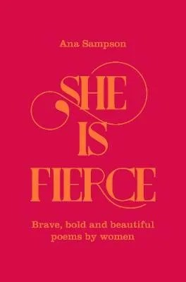 She Is Fierce Brave, Bold and Beautiful Poems by Women edited by Ana Sampson