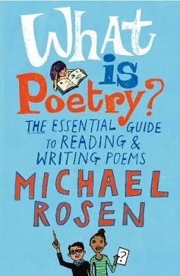 What Is Poetry? The Essential Guide To Reading & Writing Poems by Michael Rosen ill. Jill Calder