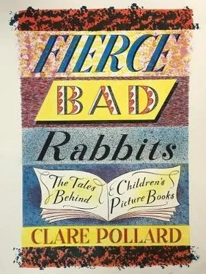 Fierce Bad Rabbits, The Tales Behind Children's Picture Books by Clare Pollard