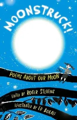 Moonstruck! Poems About Our Moon ed. Roger Stevens ill. Ed Boxall