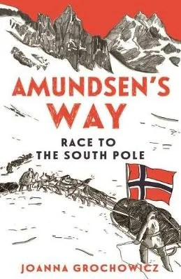 Amundsen's Way: The Race To The South Pole by Joanna Grochowicz