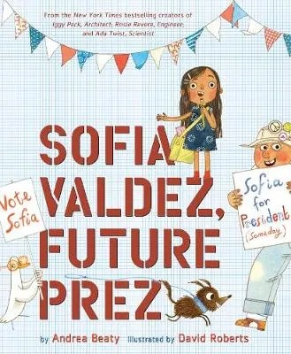 Sofia Valdez, Future Prez by Andrea Beaty ill. David Roberts