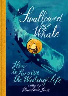 Swallowed By a Whale: How to Survive the Writing Life ed. Huw Lewis-Jones
