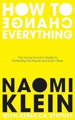 How To Change Everything by Naomi Klein with Rebecca Stefoff