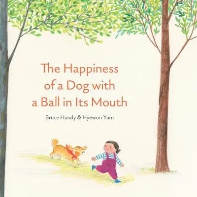 The Happiness of a Dog with a Ball in its Mouth by Bruce Handy ill. Hyewon Yum