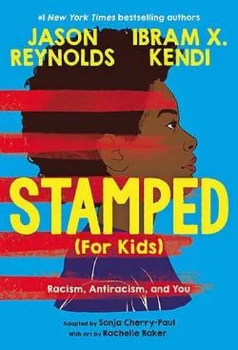 Stamped (For Kids): Racism, Antiracism, and You by Jason Reynolds and Ibram Kendi adapted by Sonja Cherry-Paul ill. Rachelle Baker