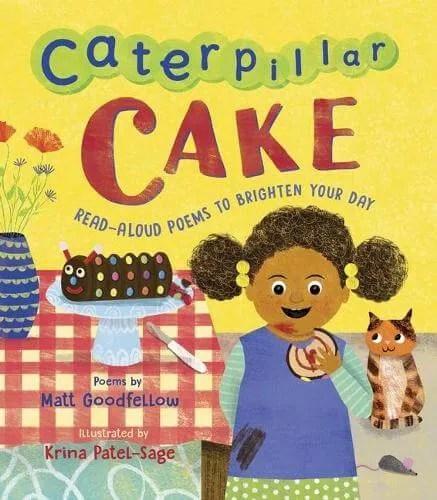 Caterpillar Cake: Read-Aloud Poems to Brighten Your Day by Matt Goodfellow ill. Krina Patel-Sage