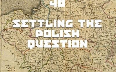 #48 – Settling The Polish Question