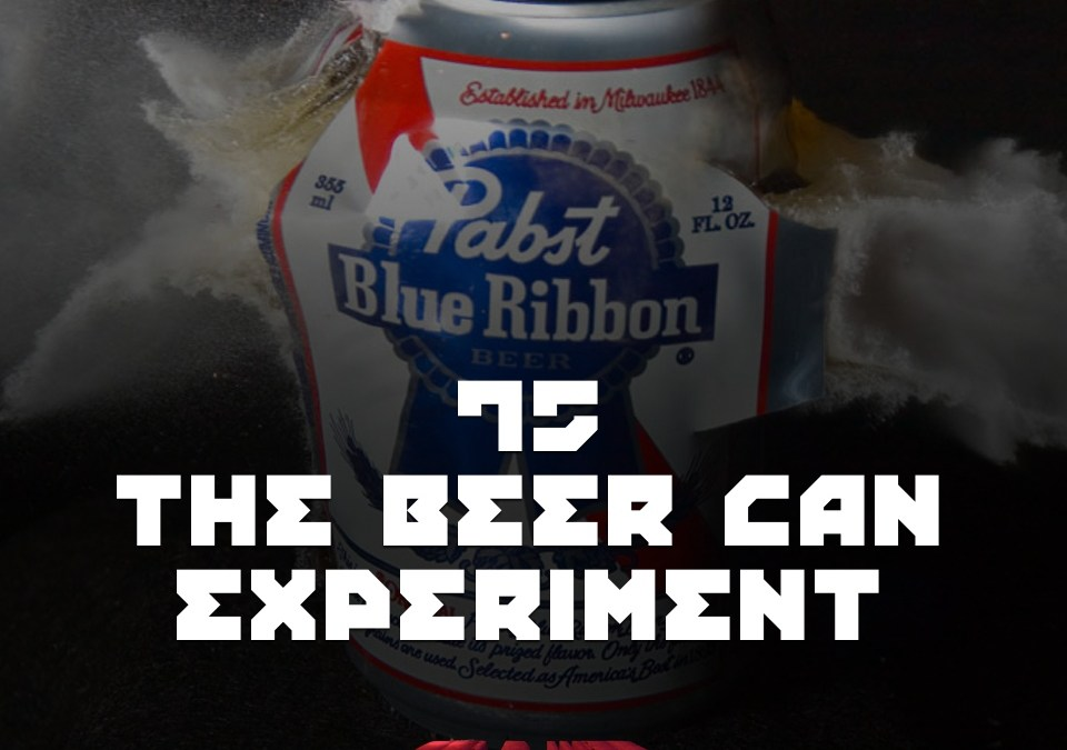 #75 – The Beer Can Experiment