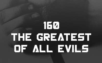 #160 – The Greatest Of All Evils
