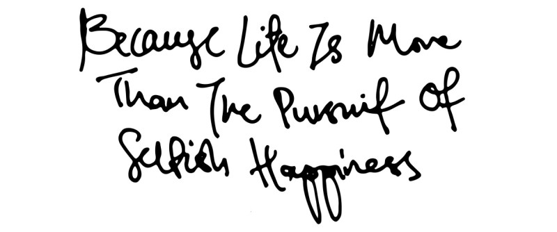 Life Is More Than The Pursuit of Selfish Happiness