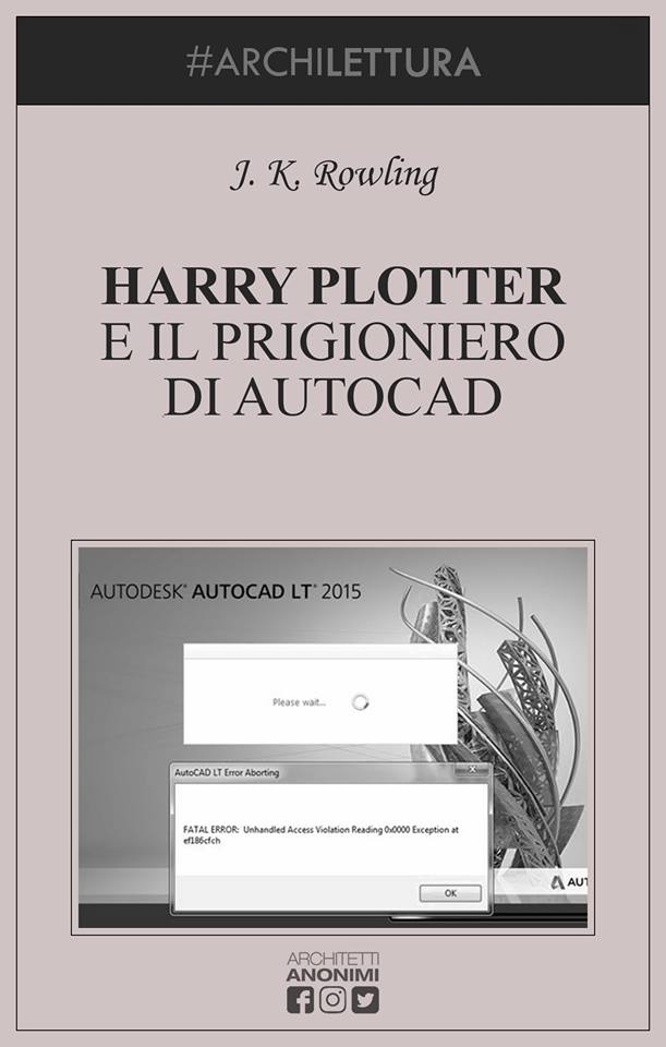 HARRY PLOTTER E IL PRIGIONERIO DI AUTOCAD (J. K. Rowling). Courtesy Architetti Anonimi