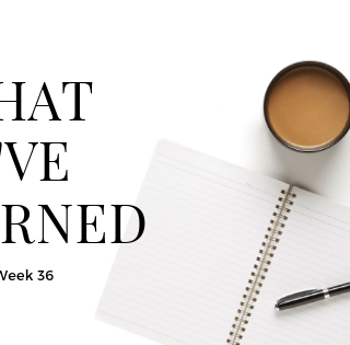 What I've Learned - Week 36
