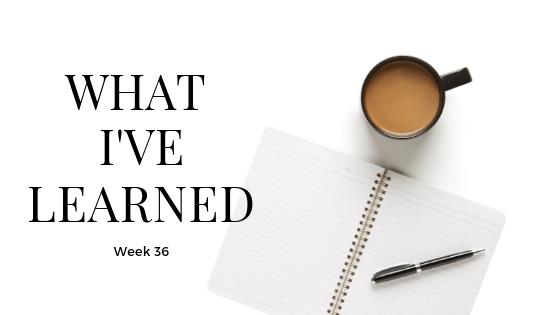 What I've Learned - Week 36
