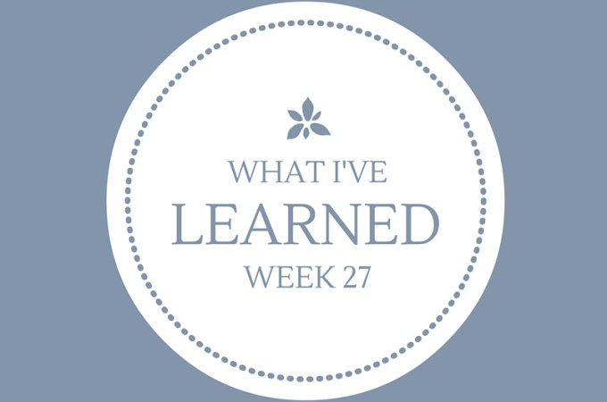 What I've Learned, Week 27.