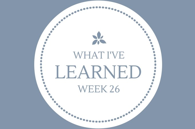 What I've Learned, Week 26.