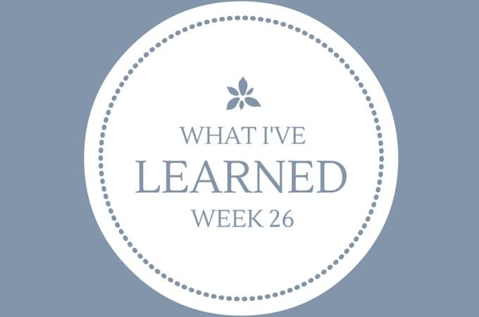 What I've Learned, Week 26.