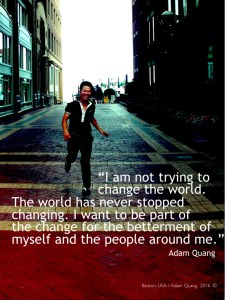 %22I am not trying to change the world. The world has never stopped changing. I want to be part of the change for the betterment of myself and the people around me.%22 Adam Quang