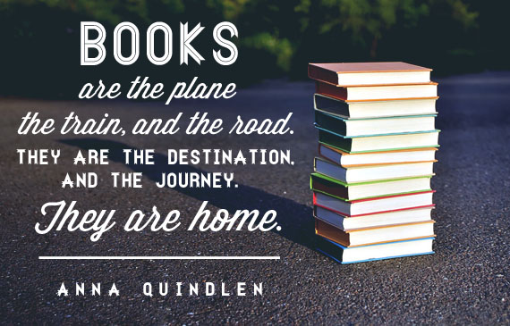 Books are the plane, and the train, and the road. They are the destination, and the journey. They are home. -Anna Quindlen Inspirational Reading Quotes