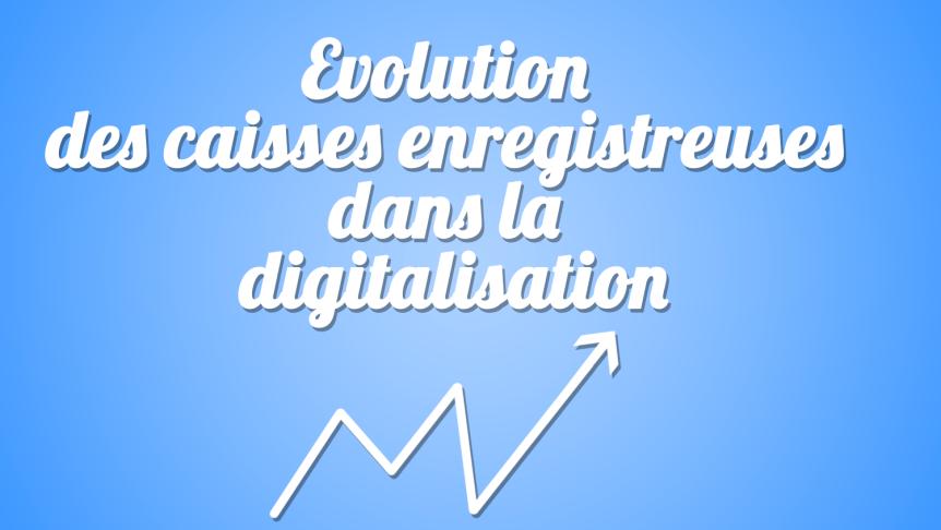 Evolution des caisses enregistreuses dans la digitalisation