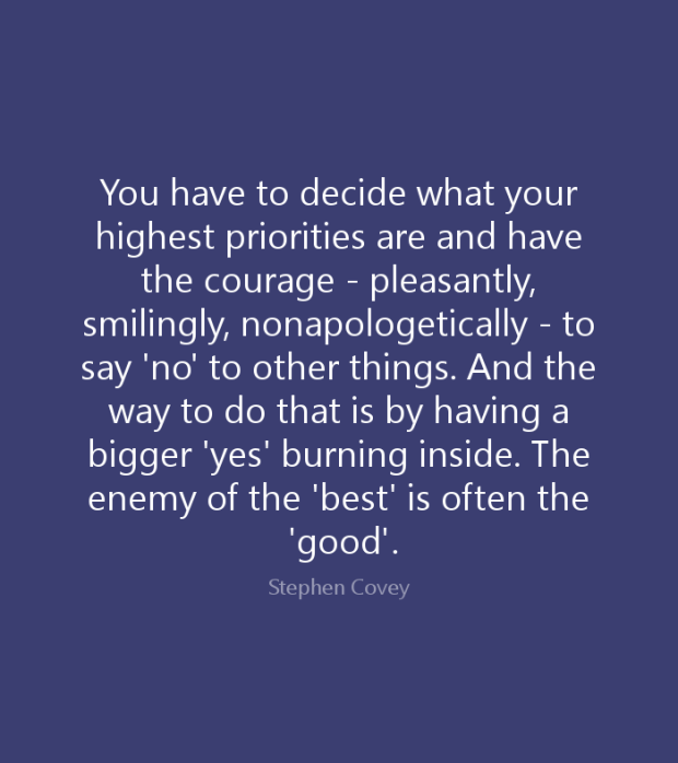 You have to decide what your highest priorities are and have the courage--pleasantly, smilingly, nonapologetically--to say 'no' to other things. And the way you do that is by having a bigger 'yes' burning inside.
