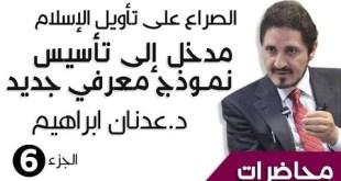 د. عدنان ابراهيم _ الصراع على تأويل الإسلام _ مدخل إلى تأسيس نموذج معرفي جديد - الجزء6 - _ محاضرات (HQ)