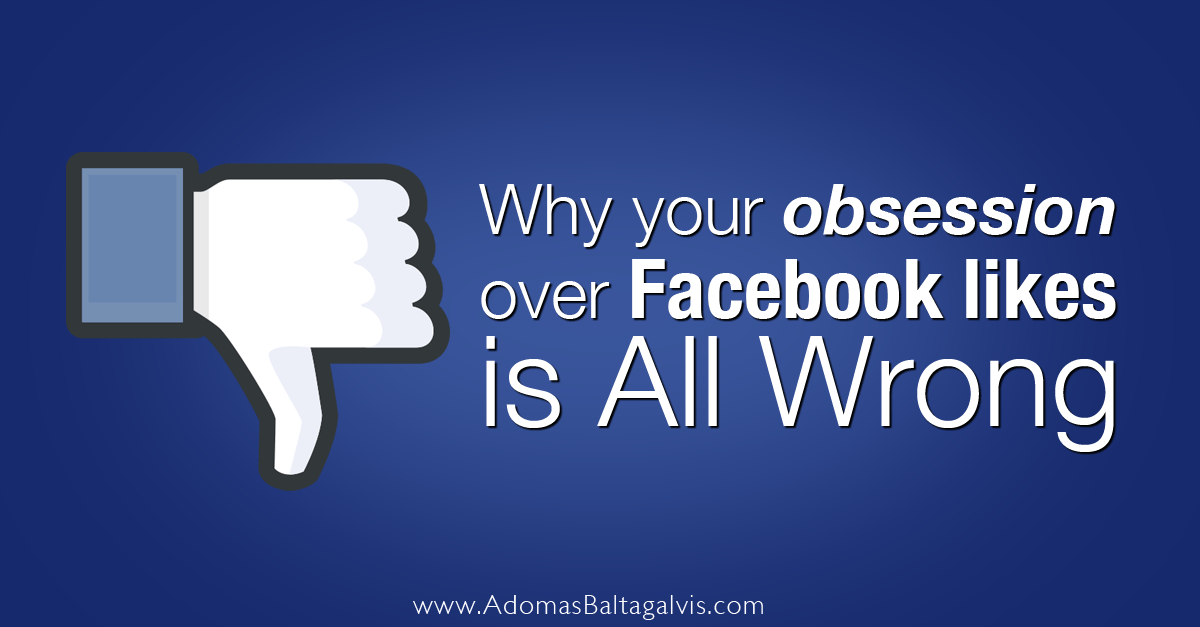 Why Your Obsession Over Facebook Likes Is All Wrong