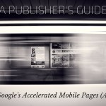 A Publisher's Guide to Google's Accelerated Mobile Pages (AMP)