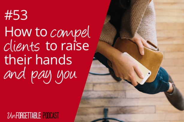 #53 How to Compel Potential Clients to Raise Their Hands to Pay You
