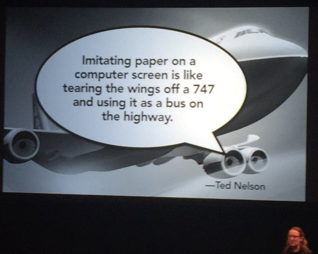Imitating paper on a computer screen is like tearing the wings off a 747 and using it as a bus on the highway. - Ted Nelson