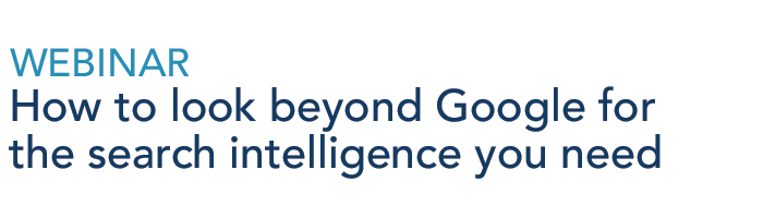 Webinar: How to look beyond google for the search intelligence you need