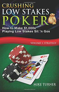 Crushing Low Stakes Poker: How to Make $1,000s Playing Low Stakes Sit 'n Gos, Vol. 1: Strategy