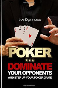 Poker: Dominate Your Opponents and Step up Your Poker Game