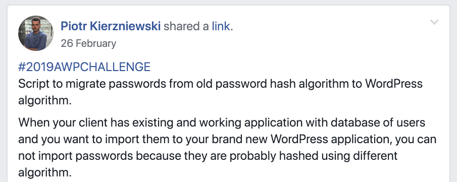 Piotr's post says: #2019AWPCHALLENGE Script to migrate passwords from old password hash algorithm to WordPress algorithm. When your client has existing and working application with database of users and you want to import them to your brand new WordPress application, you can not import passwords because they are probably hashed using different algorithm.