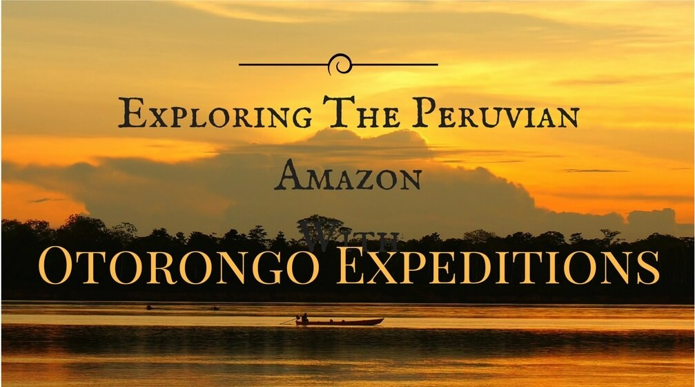 Exploring The Peruvian Amazon With Otorongo Expeditions
