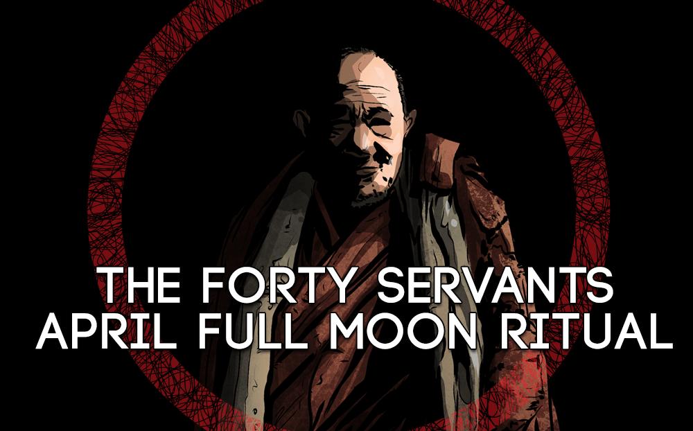 THE FORTY SERVANTS APRIL FULL MOON RITUAL