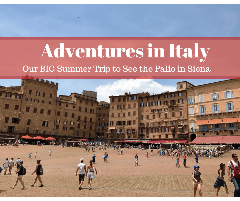 Adventures in Italy ~ Our Big Summer Trip to See The Palio in Siena