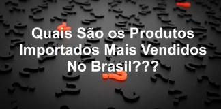 Produtos Importados Mais Vendidos No Brasil