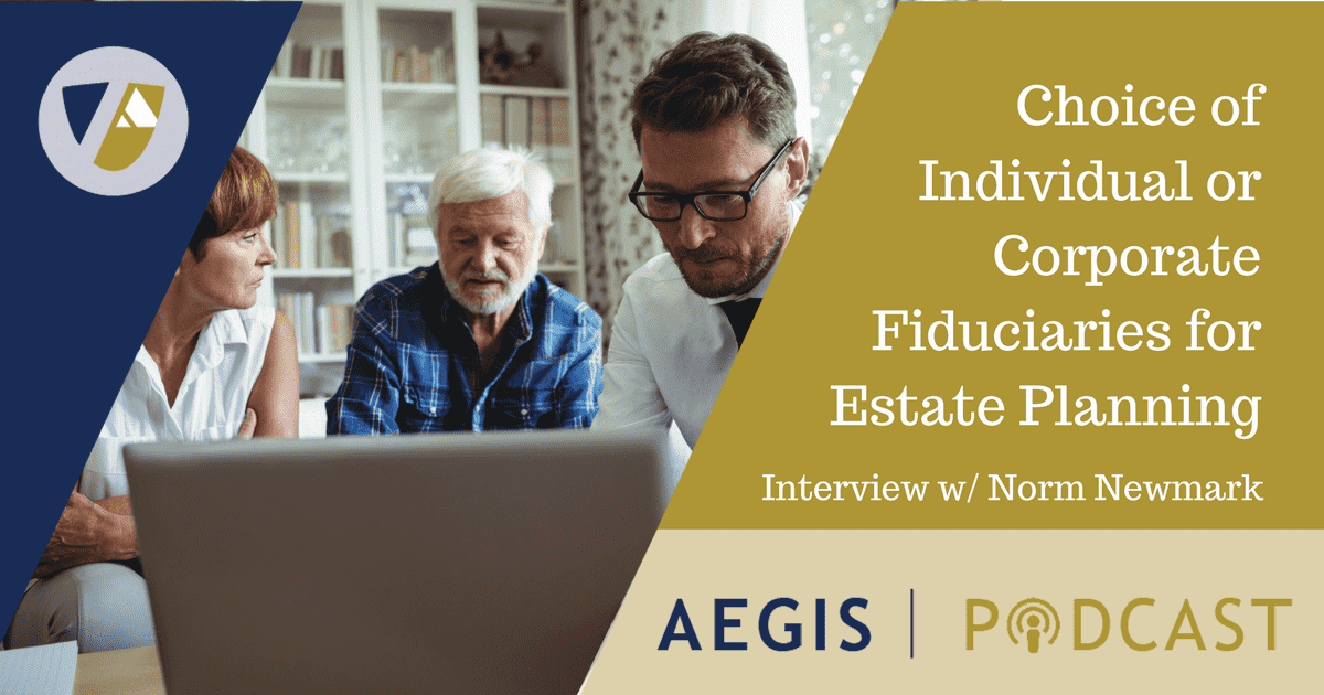Norman Newmark AEGIS Podcast Individual Corporate Fiduciaries Estate Planning