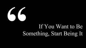 If You Want to Be Something, Start Being It