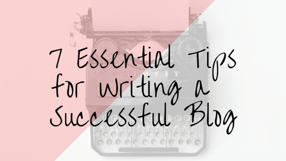 7 Essential Tips for Writing a Successful Blog