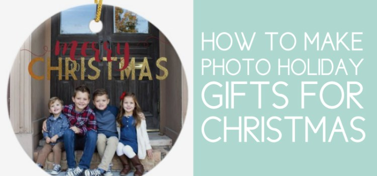 How to Make Photo Holiday Gifts this Christmas