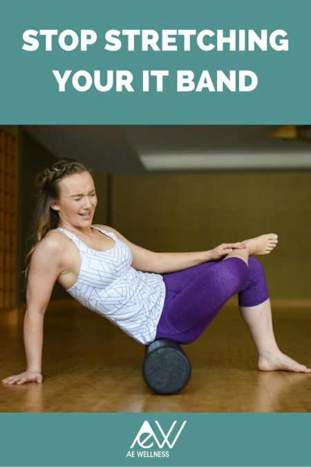 Stop Stretching Your IT Band AE Wellness
