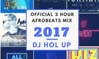 DJ Hol Up Official 2 Hour Afrobeats Mix 2017