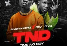 Ballo Ranking Ft. Seyi vibez - TND Time No Dey