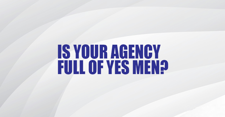 Is Your Agency Full of Yes Men?