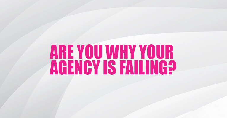 Are You Why Your Digital Marketing Agency is Failing?