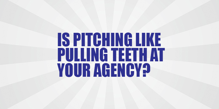 Is Pitching like Pulling Teeth at Your Agency?