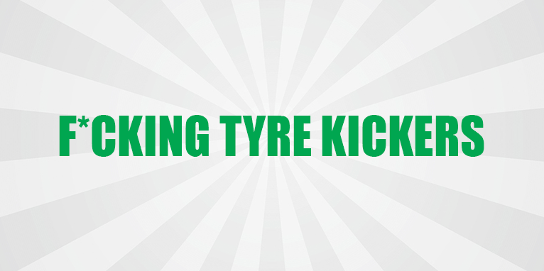 F*cking Tyre Kickers (and How to Avoid Them)