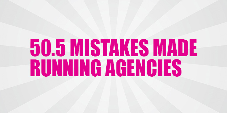 50.5 Mistakes I've Made Running Agencies